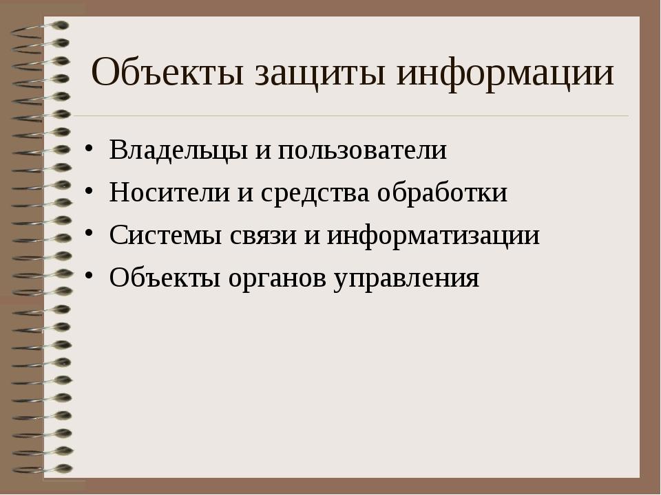 Объекты защиты информации Владельцы и пользователи Носители и средства обрабо...