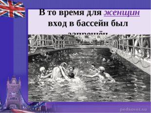 В то время для женщин вход в бассейн был запрещён