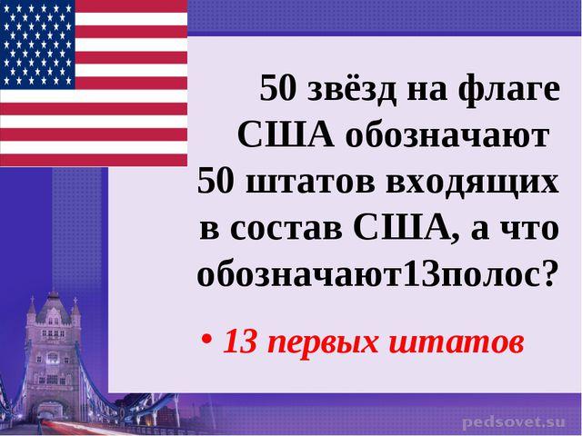 50 звёзд на флаге США обозначают 50 штатов входящих в состав США, а что обозн...