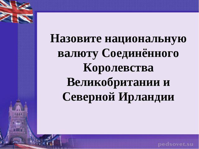 Назовите национальную валюту Соединённого Королевства Великобритании и Северн...