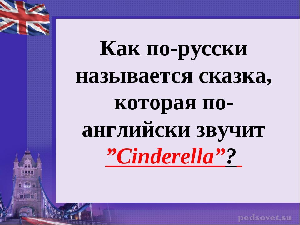 """Как по-русски называется сказка, которая по-английски звучит """"Cinderella""""?"""