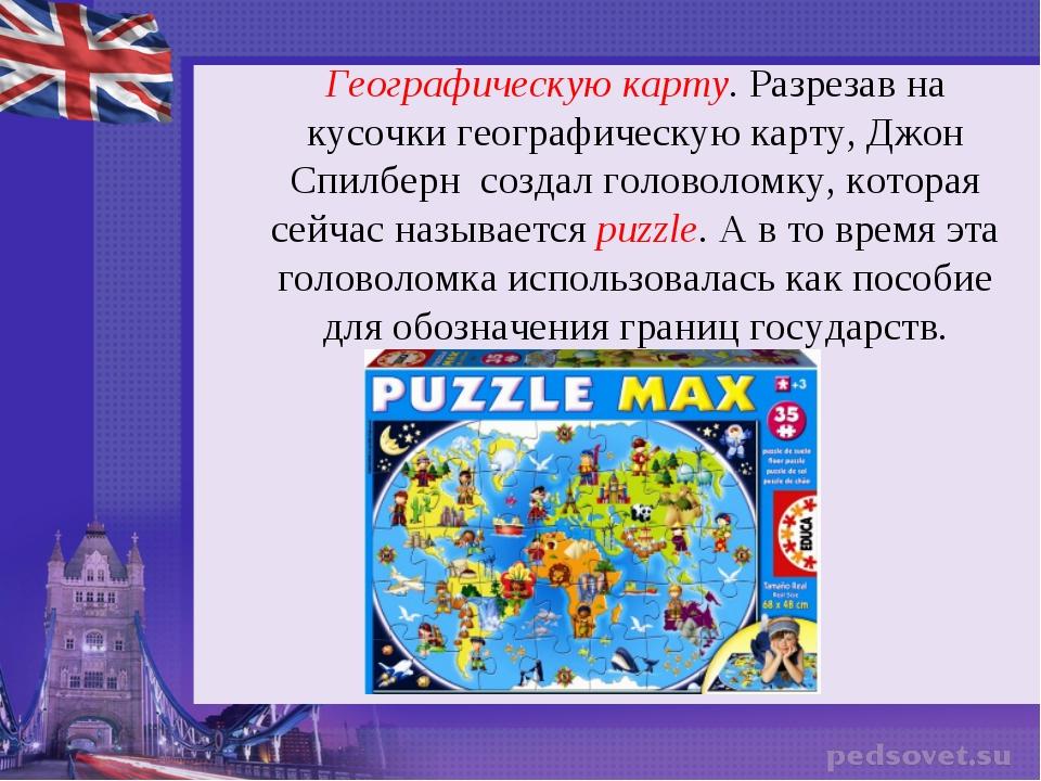 Географическую карту. Разрезав на кусочки географическую карту, Джон Спилберн...