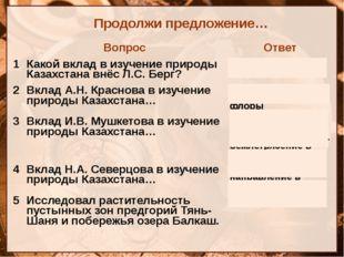 Продолжи предложение… Вопрос Ответ 1 Какой вклад в изучение природы Казахстан