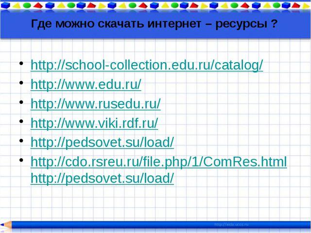 Где можно скачать интернет – ресурсы ? http://school-collection.edu.ru/catalo...