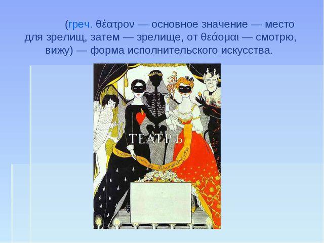 Теа́тр (греч. θέατρον— основное значение— место для зрелищ, затем— зрелище...