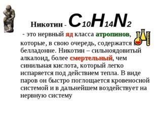 Никотин - C10H14N2  - это нервный яд класса атропинов, которые, в свою очере