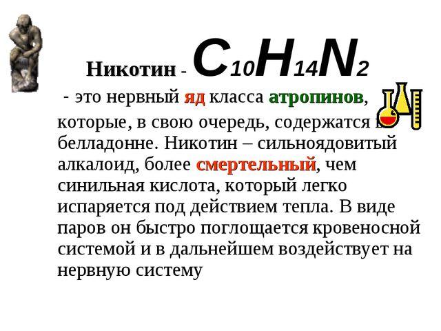 Никотин - C10H14N2  - это нервный яд класса атропинов, которые, в свою очере...