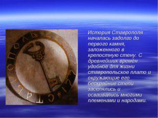 История Ставрополя началась задолго до первого камня, заложенного в крепостн