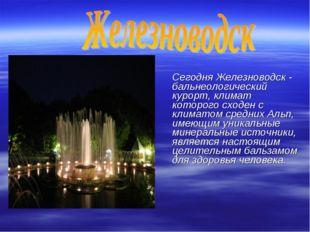 Сегодня Железноводск - бальнеологический курорт, климат которого сходен с кл