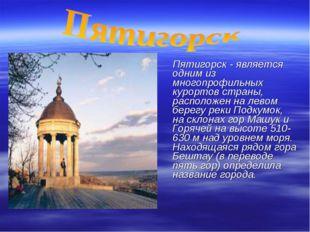 Пятигорск - является одним из многопрофильных курортов страны, расположен на