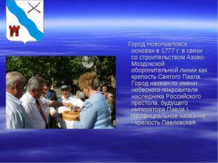 Город Новопавловск основан в 1777 г. в связи со строительством Азово-Моздокс