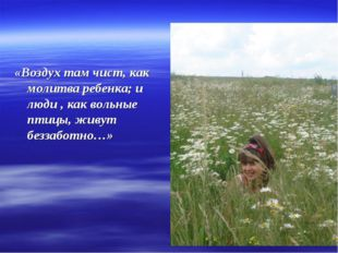«Воздух там чист, как молитва ребенка; и люди , как вольные птицы, живут безз