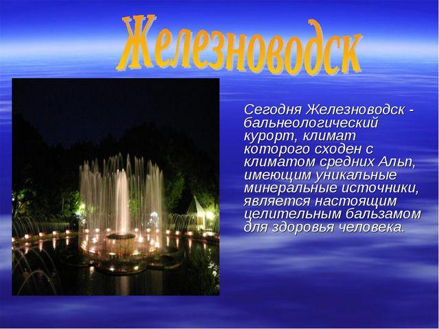 Сегодня Железноводск - бальнеологический курорт, климат которого сходен с кл...