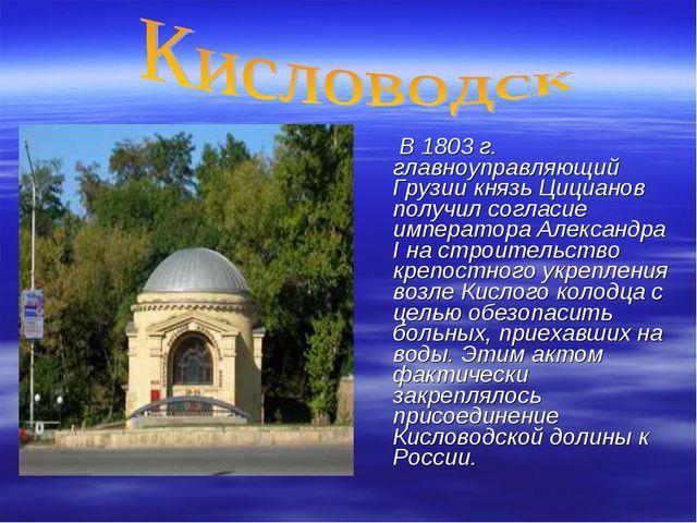 В 1803 г. главноуправляющий Грузии князь Цицианов получил согласие император...