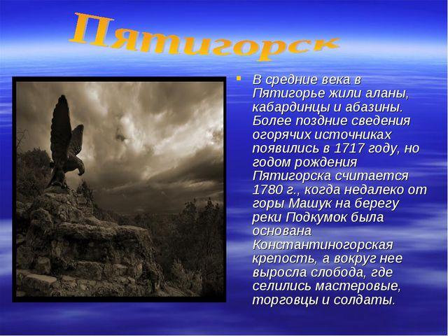 В средние века в Пятигорье жили аланы, кабардинцы и абазины. Более поздние св...