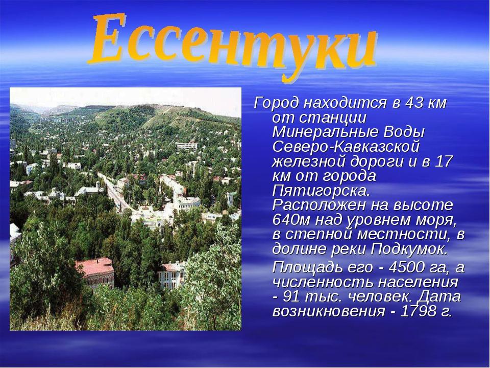Город находится в 43 км от станции Минеральные Воды Северо-Кавказской железн...
