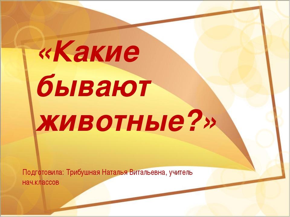 «Какие бывают животные?» Подготовила: Трибушная Наталья Витальевна, учитель...