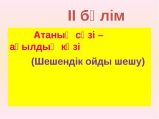 II бөлім Атаның сөзі – ақылдың көзі (Шешендік ойды шешу)