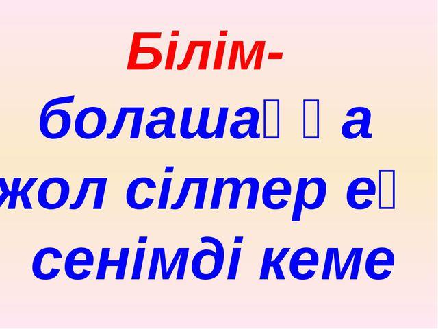 Білім- болашаққа жол сілтер ең сенімді кеме