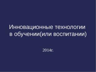 Инновационные технологии в обучении(или воспитании) 2014г.