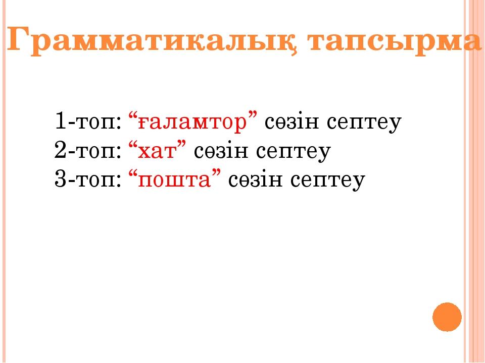 """Грамматикалық тапсырма 1-топ: """"ғаламтор"""" сөзін септеу 2-топ: """"хат"""" сөзін септ..."""