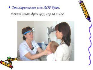 Отоларинголог или ЛОР врач. Лечит этот врач ухо, горло и нос.