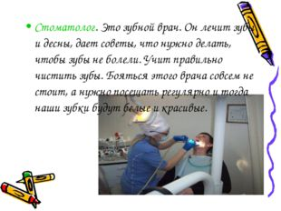 Стоматолог. Это зубной врач. Он лечит зубы и десны, дает советы, что нужно де