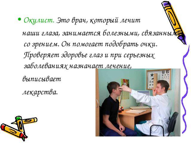 Окулист. Это врач, который лечит наши глаза, занимается болезными, связанными...