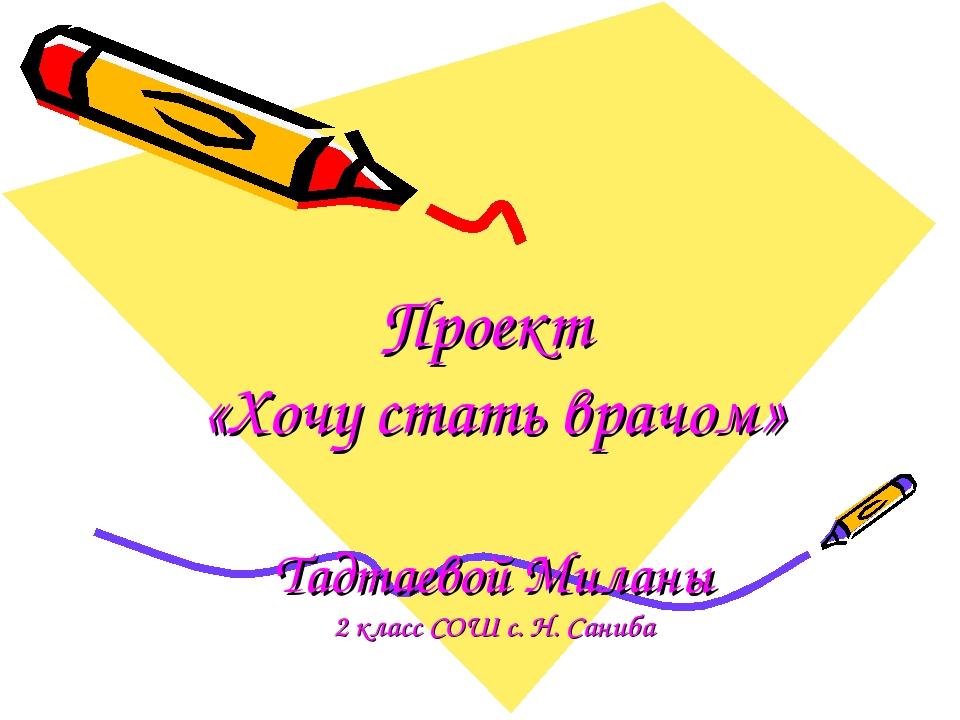 Проект «Хочу стать врачом» Тадтаевой Миланы 2 класс СОШ с. Н. Саниба