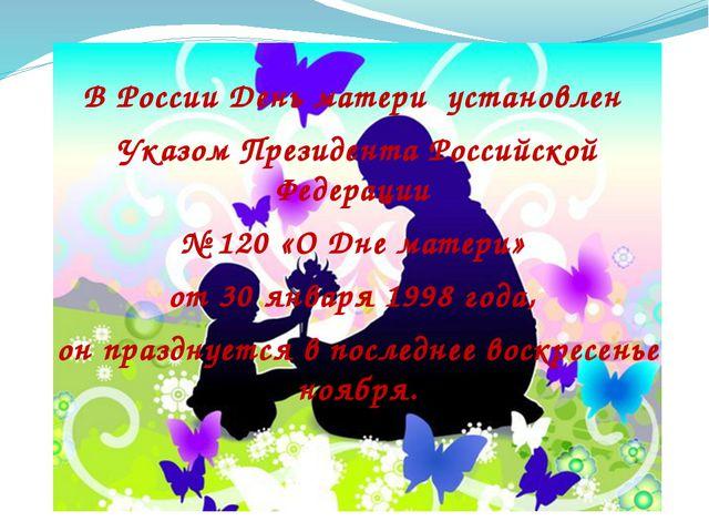 В России День матери установлен Указом Президента Российской Федерации № 120...