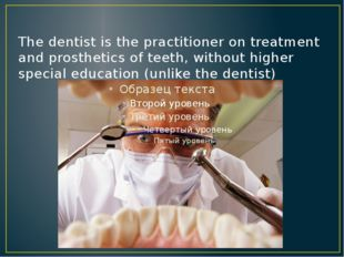 The dentist is the practitioner on treatment and prosthetics of teeth, withou