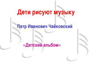 Дети рисуют музыку Петр Иванович Чайковский «Детский альбом»