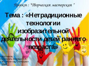 """Проект : """"Творческая мастерская """" Тема : «Нетрадиционные технологии изобрази"""