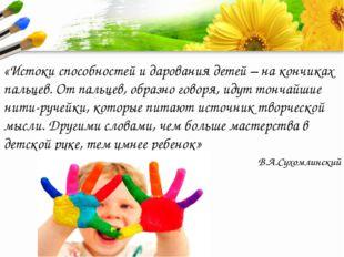 «Истоки способностей и дарования детей – на кончиках пальцев. От пальцев, об