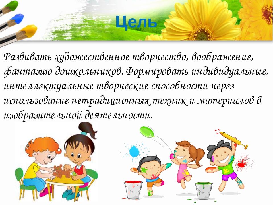 Цель Развивать художественное творчество, воображение, фантазию дошкольников....