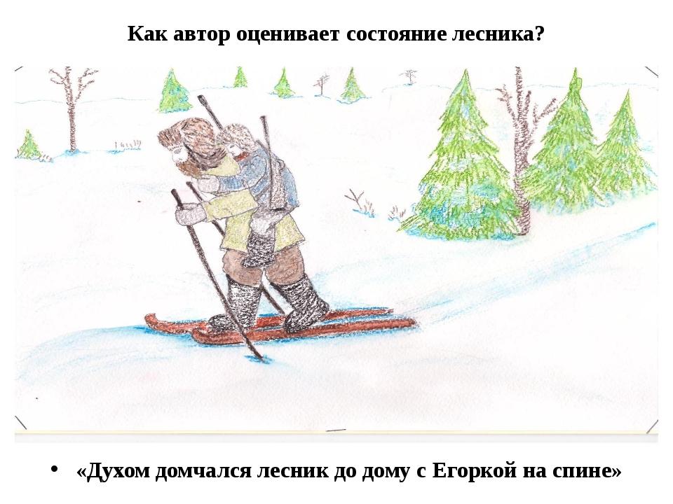 Как автор оценивает состояние лесника? «Духом домчался лесник до дому с Егорк...