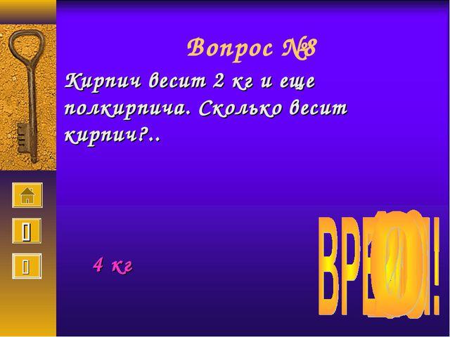 Вопрос №8 Кирпич весит 2 кг и еще полкирпича. Сколько весит кирпич?.. 4 кг  