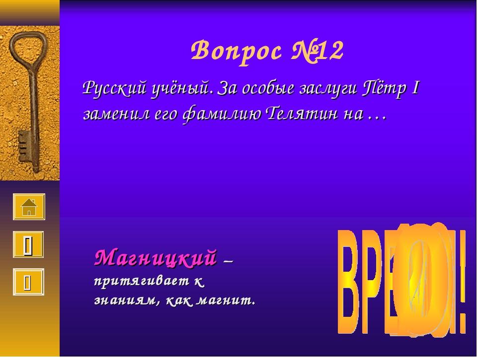 Вопрос №12 Русский учёный. За особые заслуги Пётр I заменил его фамилию Телят...