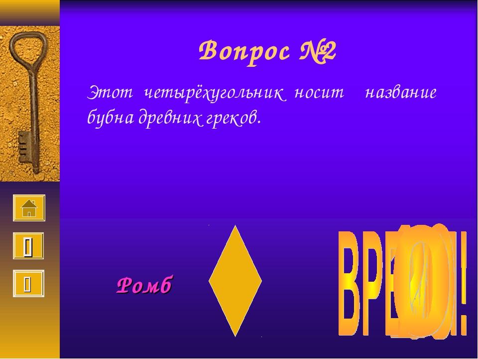 Вопрос №2 Этот четырёхугольник носит название бубна древних греков. Ромб  