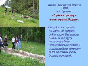 Девизом нашего кружка являются слова М.М. Пришвина: «Охранять природу – знач