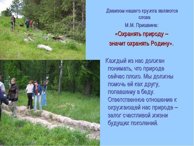 Девизом нашего кружка являются слова М.М. Пришвина: «Охранять природу – знач...