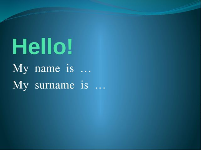 Hello! My name is … My surname is …