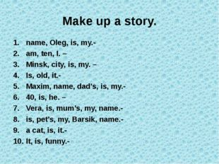 Make up a story. name, Oleg, is, my.-  am, ten, I. –  Minsk, city, is, my.