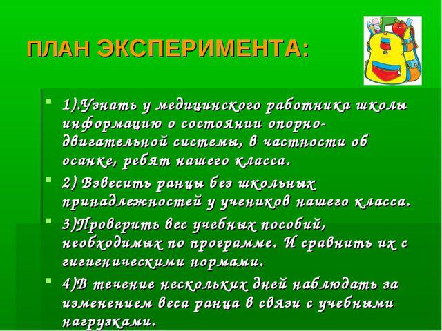 ПЛАН ЭКСПЕРИМЕНТА: 1).Узнать у медицинского работника школы информацию о сост...