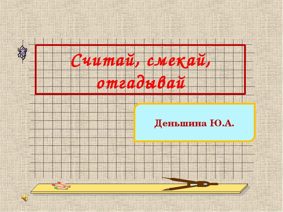 Считай, смекай, отгадывай Деньшина Ю.А. http://www.deti-66.ru/ Конкурс «Масте...