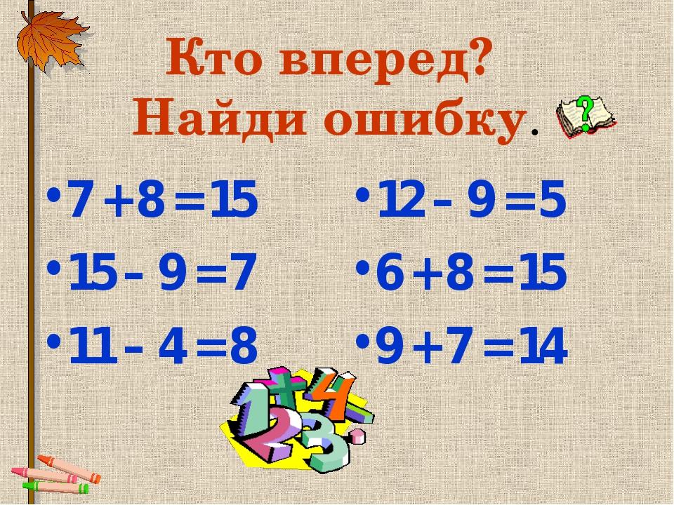 Кто вперед? Найди ошибку. 7 + 8 = 15 15 – 9 = 7 11 – 4 = 8 12 – 9 = 5 6 + 8 =...