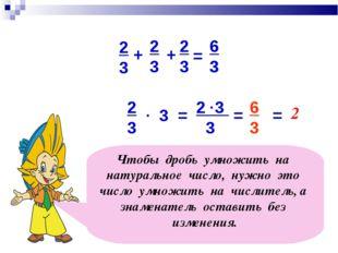 3 2 3 3 2 3 6 3 . = . = 6 3 Чтобы дробь умножить на натуральное число, нужно