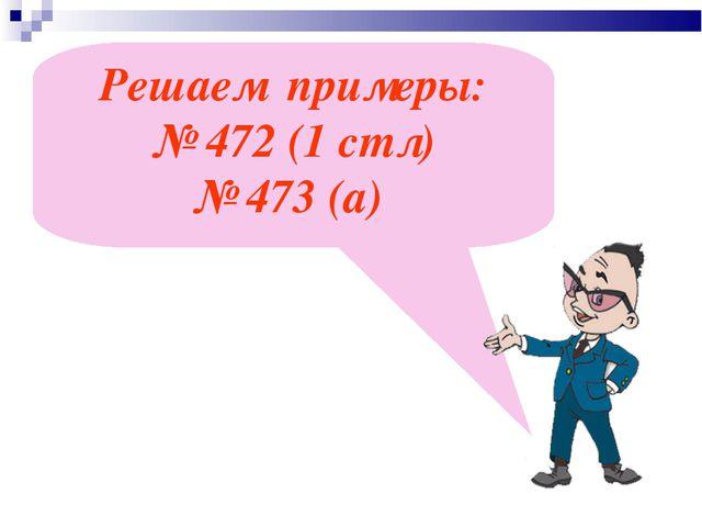 Решаем примеры: № 472 (1 стл) № 473 (а)