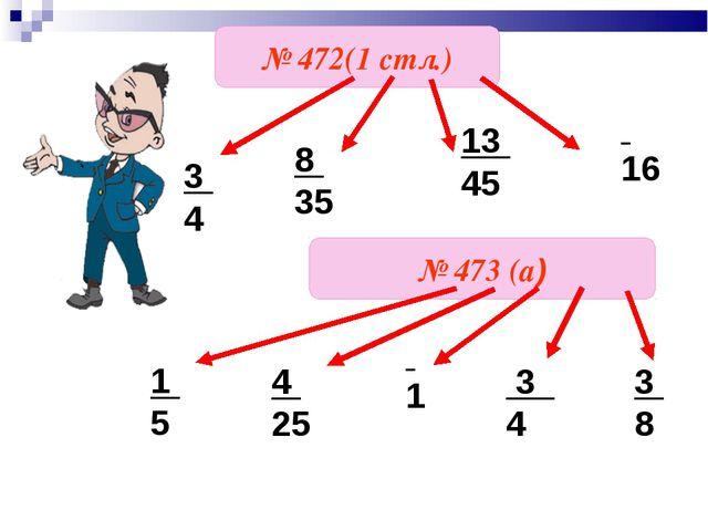 № 472(1 стл.) № 473 (а) 1 5 4 25 1 3 4 3 8 3 4 8 35 16 13 45