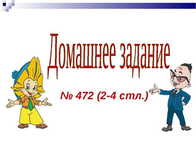 № 472 (2-4 стл.)